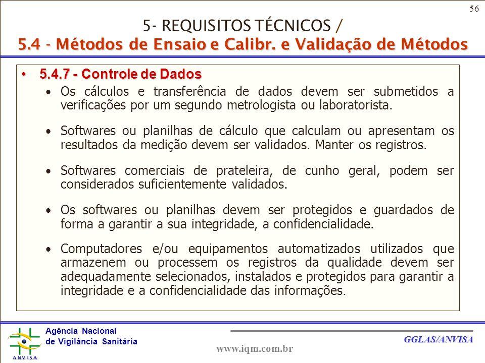 56 Agência Nacional de Vigilância Sanitária GGLAS/ANVISA www.iqm.com.br 5.4.7 - Controle de Dados5.4.7 - Controle de Dados Os cálculos e transferência de dados devem ser submetidos a verificações por um segundo metrologista ou laboratorista.