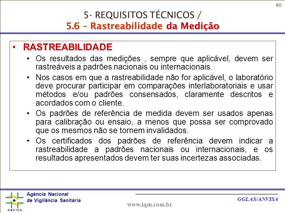 60 Agência Nacional de Vigilância Sanitária GGLAS/ANVISA www.iqm.com.br 5.6 - Rastreabilidade RASTREABILIDADE Os resultados das medições, sempre que aplicável, devem ser rastreáveis a padrões nacionais ou internacionais.