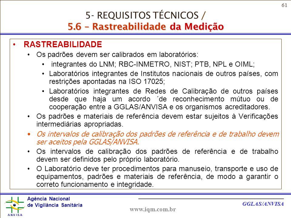 61 Agência Nacional de Vigilância Sanitária GGLAS/ANVISA www.iqm.com.br 5.6 – Rastreabilidade da Medição RASTREABILIDADE Os padrões devem ser calibrados em laboratórios: integrantes do LNM; RBC-INMETRO, NIST; PTB, NPL e OIML; Laboratórios integrantes de Institutos nacionais de outros países, com restrições apontadas na ISO 17025; Laboratórios integrantes de Redes de Calibração de outros países desde que haja um acordo ´de reconhecimento mútuo ou de cooperação entre a GGLAS/ANVISA e os organismos acreditadores.