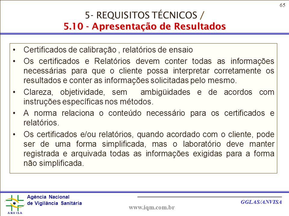65 Agência Nacional de Vigilância Sanitária GGLAS/ANVISA www.iqm.com.br Certificados de calibração, relatórios de ensaio Os certificados e Relatórios devem conter todas as informações necessárias para que o cliente possa interpretar corretamente os resultados e conter as informações solicitadas pelo mesmo.