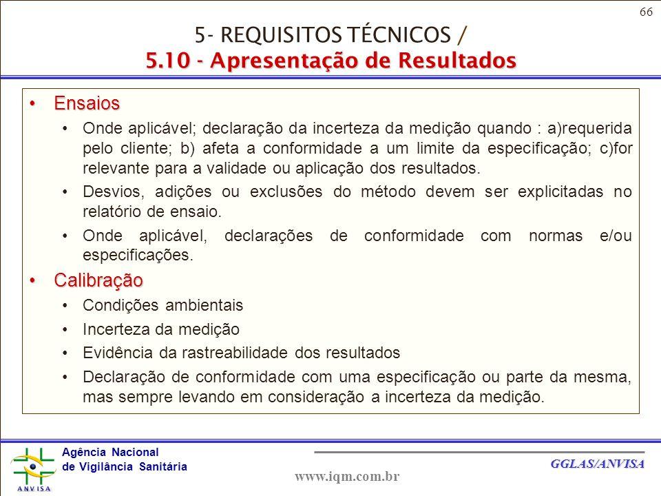 66 Agência Nacional de Vigilância Sanitária GGLAS/ANVISA www.iqm.com.br EnsaiosEnsaios Onde aplicável; declaração da incerteza da medição quando : a)requerida pelo cliente; b) afeta a conformidade a um limite da especificação; c)for relevante para a validade ou aplicação dos resultados.