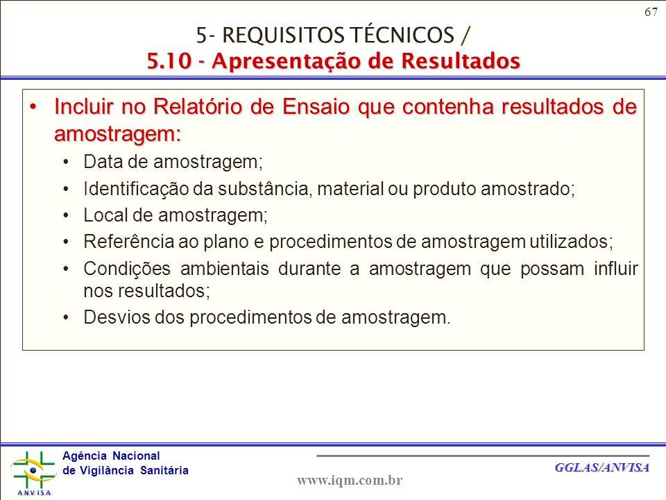 67 Agência Nacional de Vigilância Sanitária GGLAS/ANVISA www.iqm.com.br Incluir no Relatório de Ensaio que contenha resultados de amostragem:Incluir no Relatório de Ensaio que contenha resultados de amostragem: Data de amostragem; Identificação da substância, material ou produto amostrado; Local de amostragem; Referência ao plano e procedimentos de amostragem utilizados; Condições ambientais durante a amostragem que possam influir nos resultados; Desvios dos procedimentos de amostragem.