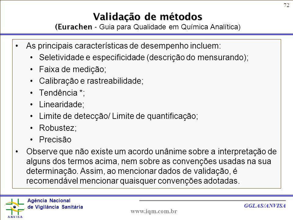 72 Agência Nacional de Vigilância Sanitária GGLAS/ANVISA www.iqm.com.br Validação de métodos (Eurachen - Validação de métodos (Eurachen - Guia para Qualidade em Química Analítica) As principais características de desempenho incluem: Seletividade e especificidade (descrição do mensurando); Faixa de medição; Calibração e rastreabilidade; Tendência *; Linearidade; Limite de detecção/ Limite de quantificação; Robustez; Precisão Observe que não existe um acordo unânime sobre a interpretação de alguns dos termos acima, nem sobre as convenções usadas na sua determinação.