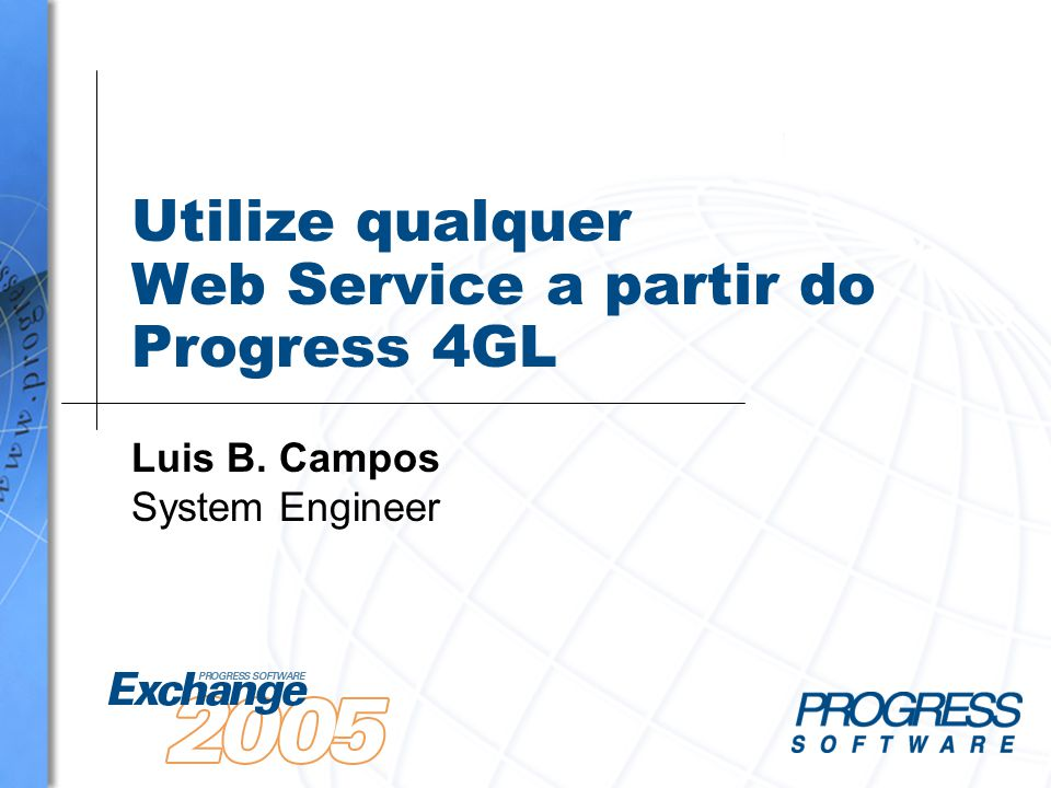 Utilize qualquer Web Service a partir do Progress 4GL Luis B. Campos System Engineer
