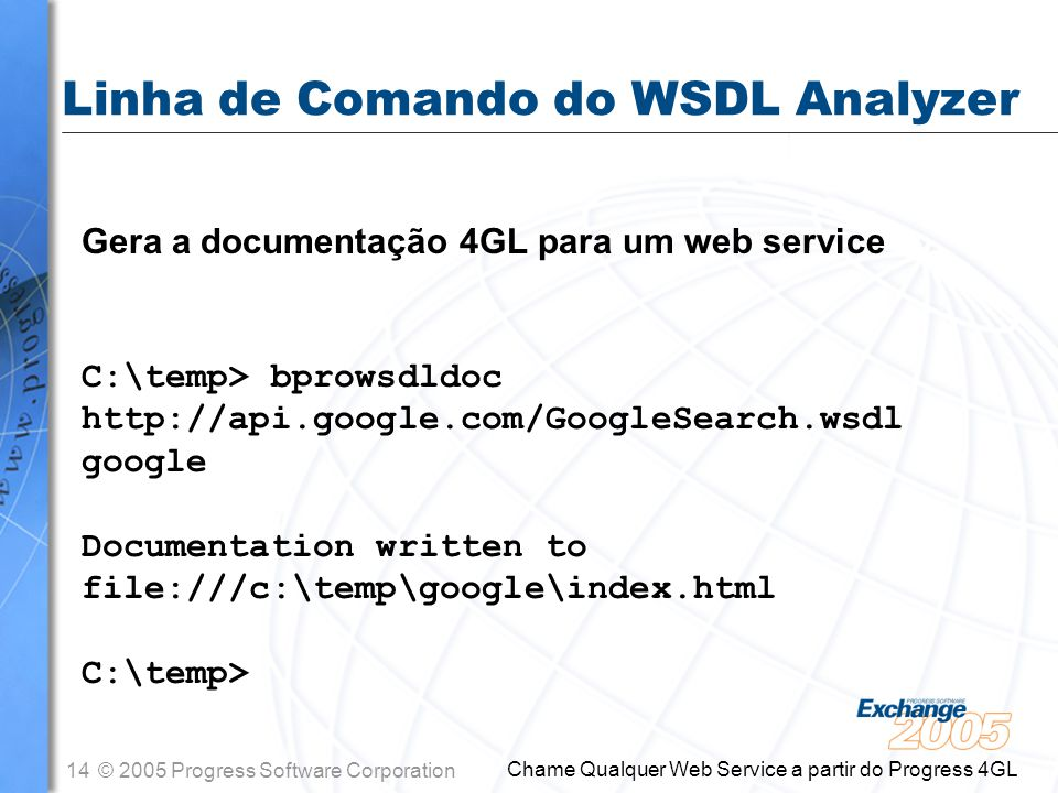 14© 2005 Progress Software Corporation Chame Qualquer Web Service a partir do Progress 4GL Linha de Comando do WSDL Analyzer Gera a documentação 4GL p
