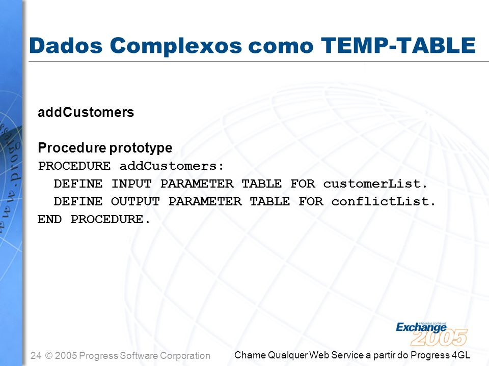 25© 2005 Progress Software Corporation Chame Qualquer Web Service a partir do Progress 4GL Dados Complexos como TEMP-TABLE Exemplo DEFINE TEMP-TABLE customerList NAMESPACE-URI http://mycompany.com/schemas/customerList NAMESPACE-PREFIX cust FIELD CustNum AS INTEGER FIELD Name AS CHARACTER XML-NODE-TYPE Attribute FIELD Country AS CHARACTER FIELD Comments AS CHARACTER INDEX CustNum IS PRIMARY UNIQUE CustNum INDEX Name Name INDEX Comments IS WORD-INDEX Comments.