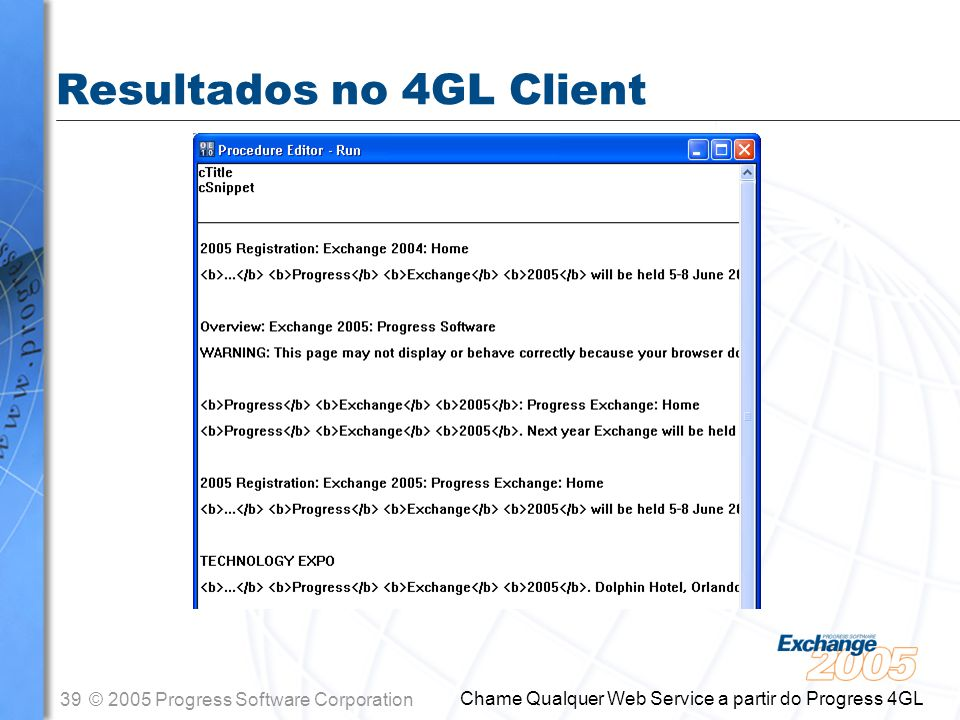 39© 2005 Progress Software Corporation Chame Qualquer Web Service a partir do Progress 4GL Resultados no 4GL Client