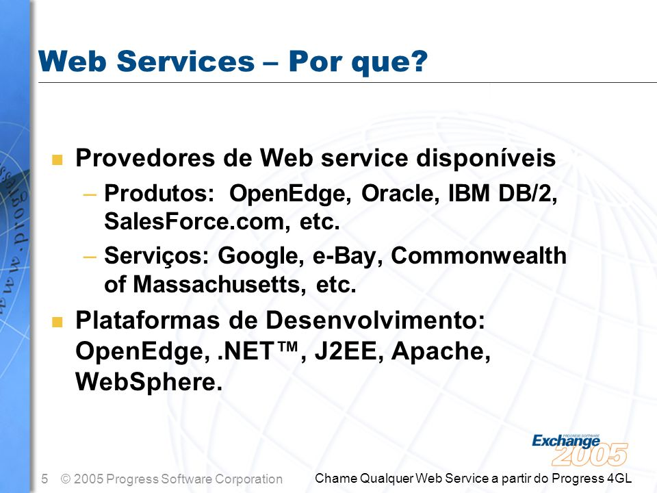 5© 2005 Progress Software Corporation Chame Qualquer Web Service a partir do Progress 4GL Web Services – Por que? n Provedores de Web service disponív