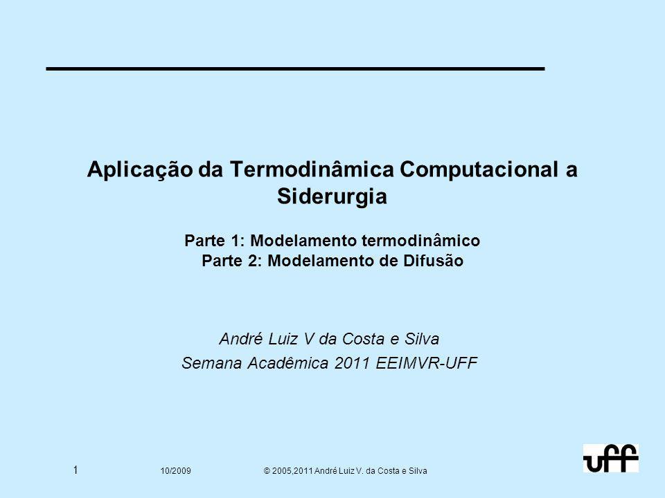 1 10/2009 © 2005,2011 André Luiz V. da Costa e Silva Aplicação da Termodinâmica Computacional a Siderurgia Parte 1: Modelamento termodinâmico Parte 2: