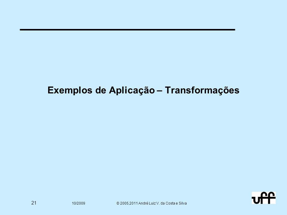 21 10/2009 © 2005,2011 André Luiz V. da Costa e Silva Exemplos de Aplicação – Transformações