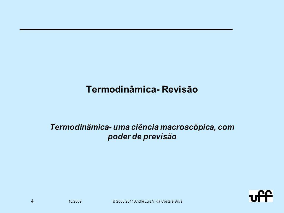 4 10/2009 © 2005,2011 André Luiz V. da Costa e Silva Termodinâmica- Revisão Termodinâmica- uma ciência macroscópica, com poder de previsão