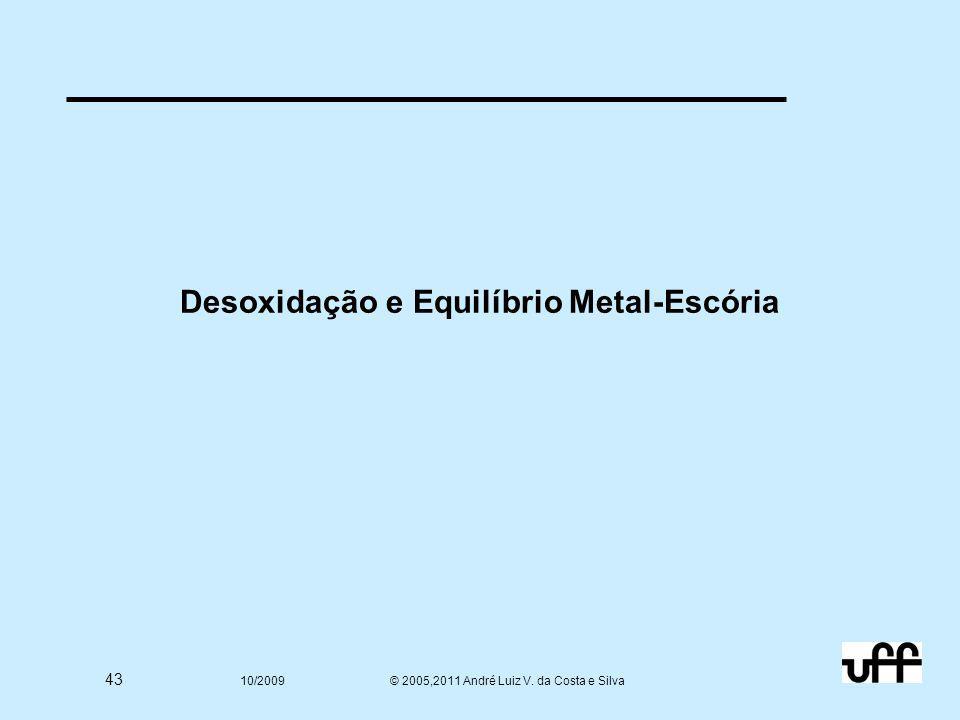 43 10/2009 © 2005,2011 André Luiz V. da Costa e Silva Desoxidação e Equilíbrio Metal-Escória