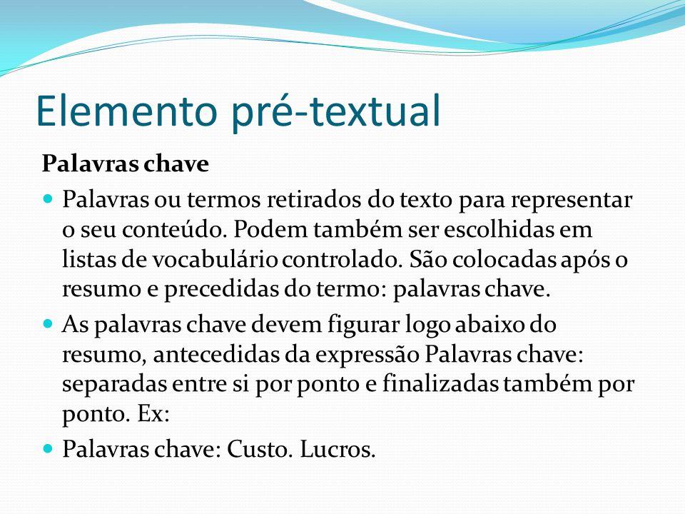Elemento pré-textual Palavras chave Palavras ou termos retirados do texto para representar o seu conteúdo. Podem também ser escolhidas em listas de vo