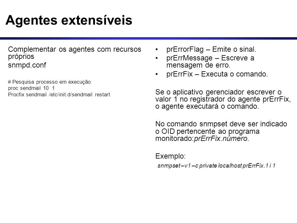 Agentes extensíveis Complementar os agentes com recursos próprios snmpd.conf # Pesquisa processo em execução proc sendmail 10 1 Procfix sendmail /etc/