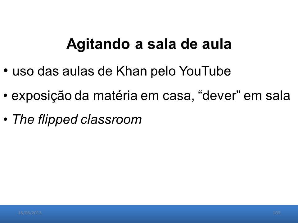 16/06/2013103 Agitando a sala de aula uso das aulas de Khan pelo YouTube exposição da matéria em casa, dever em sala The flipped classroom