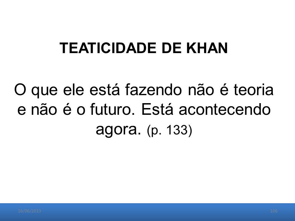 16/06/2013106 TEATICIDADE DE KHAN O que ele está fazendo não é teoria e não é o futuro.