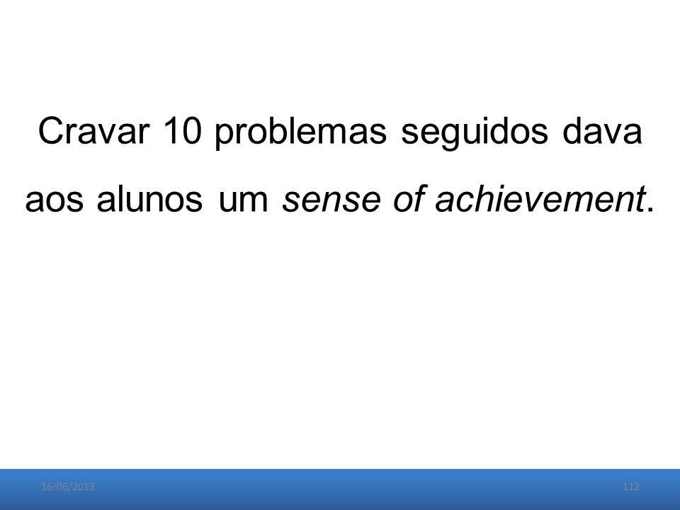 16/06/2013112 Cravar 10 problemas seguidos dava aos alunos um sense of achievement.