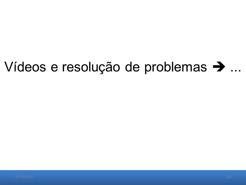 16/06/2013114 Vídeos e resolução de problemas ...