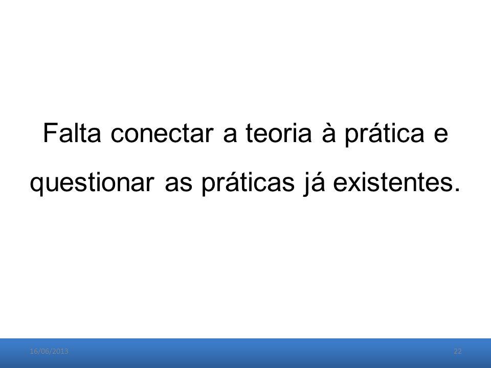 16/06/201322 Falta conectar a teoria à prática e questionar as práticas já existentes.