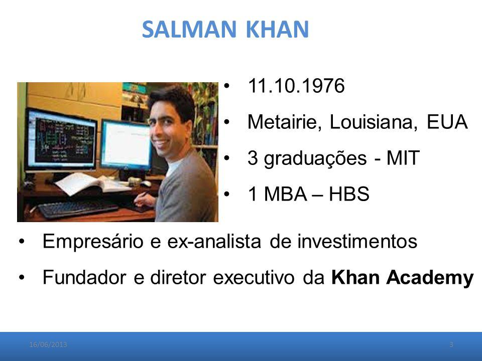 SALMAN KHAN 11.10.1976 Metairie, Louisiana, EUA 3 graduações - MIT 1 MBA – HBS Empresário e ex-analista de investimentos Fundador e diretor executivo da Khan Academy 16/06/20133