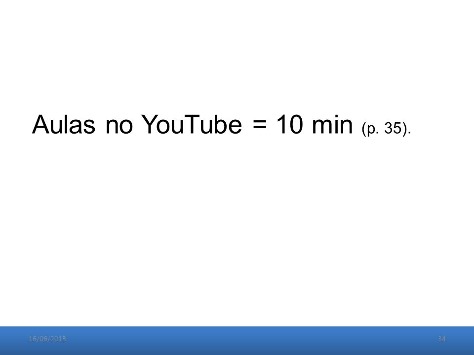 16/06/201334 Aulas no YouTube = 10 min (p. 35).