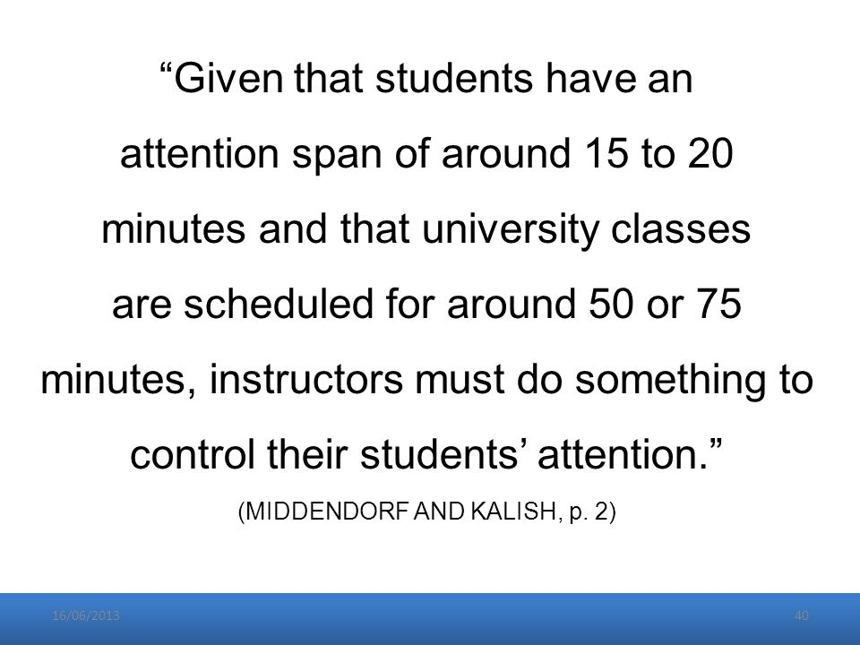 16/06/201340 Given that students have an attention span of around 15 to 20 minutes and that university classes are scheduled for around 50 or 75 minutes, instructors must do something to control their students' attention. (MIDDENDORF AND KALISH, p.