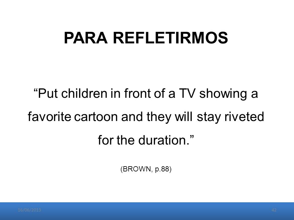 16/06/201342 PARA REFLETIRMOS Put children in front of a TV showing a favorite cartoon and they will stay riveted for the duration. (BROWN, p.88)