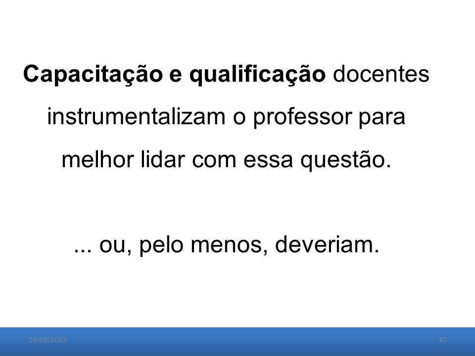 16/06/201347 Capacitação e qualificação docentes instrumentalizam o professor para melhor lidar com essa questão....