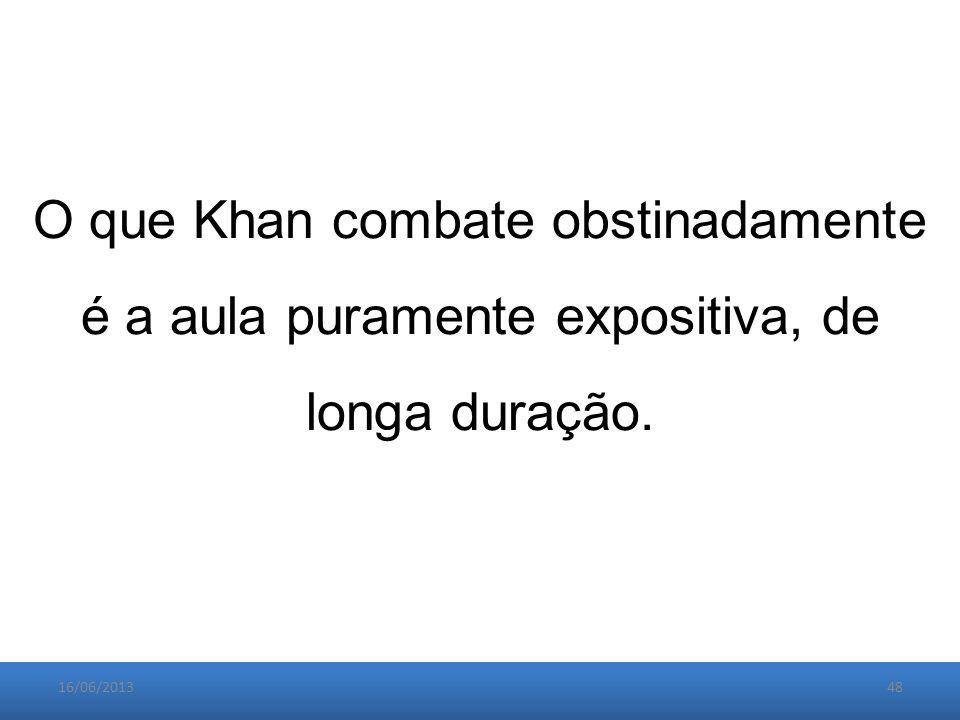 16/06/201348 O que Khan combate obstinadamente é a aula puramente expositiva, de longa duração.