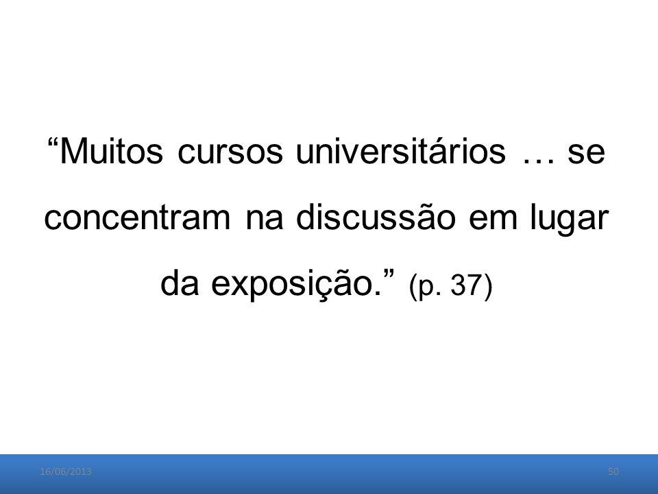 16/06/201350 Muitos cursos universitários … se concentram na discussão em lugar da exposição. (p.