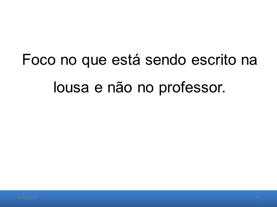 16/06/201357 Foco no que está sendo escrito na lousa e não no professor.