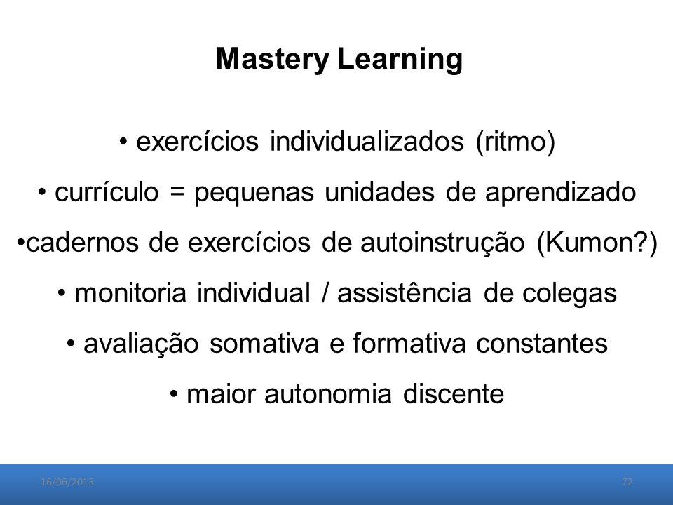 16/06/201372 exercícios individualizados (ritmo) currículo = pequenas unidades de aprendizado cadernos de exercícios de autoinstrução (Kumon ) monitoria individual / assistência de colegas avaliação somativa e formativa constantes maior autonomia discente Mastery Learning