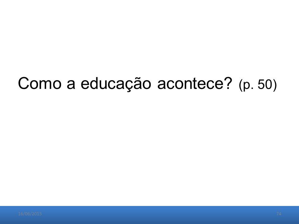 16/06/201374 Como a educação acontece (p. 50)