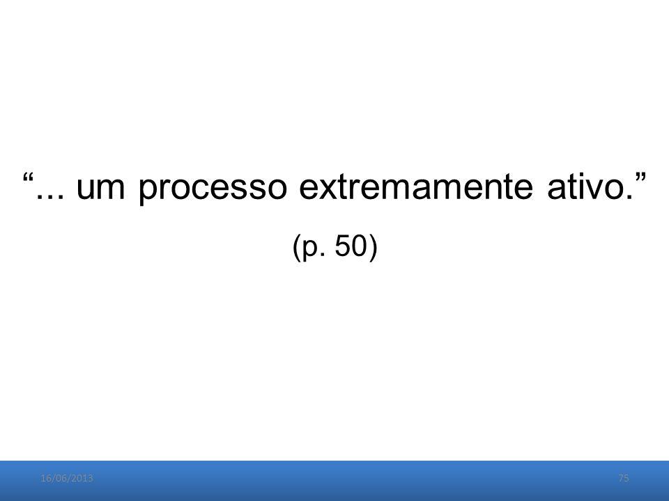 16/06/201375 ... um processo extremamente ativo. (p. 50)
