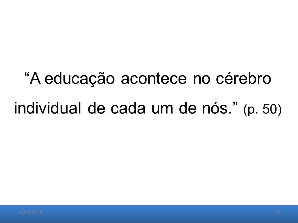 16/06/201377 A educação acontece no cérebro individual de cada um de nós. (p. 50)