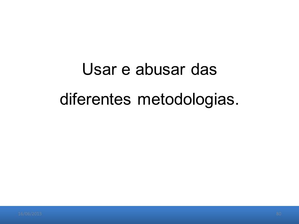 16/06/201380 Usar e abusar das diferentes metodologias.