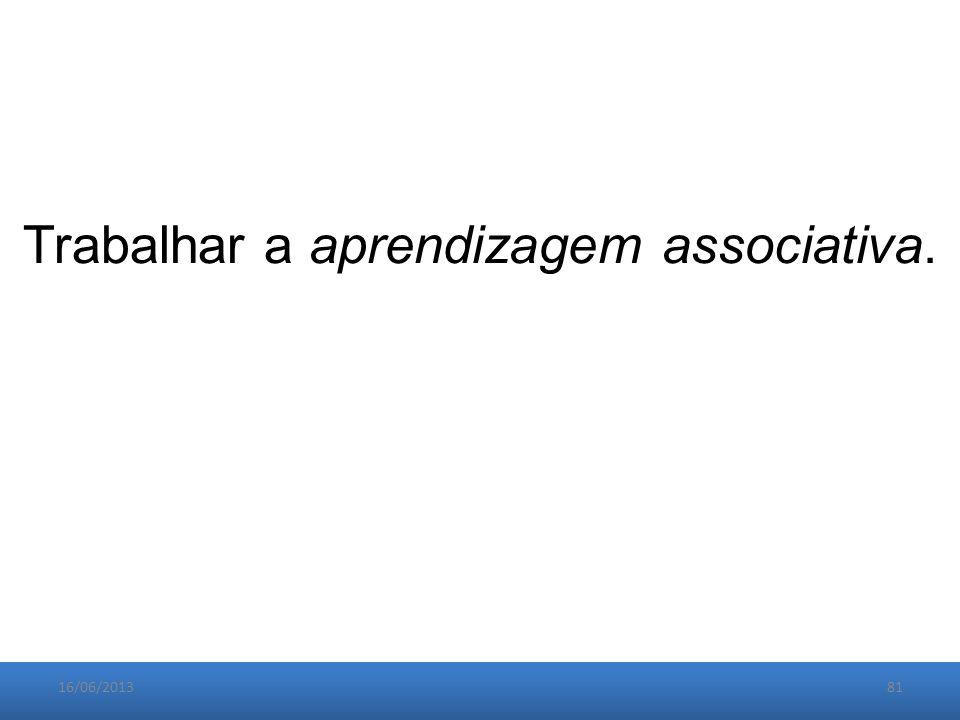 16/06/201381 Trabalhar a aprendizagem associativa.