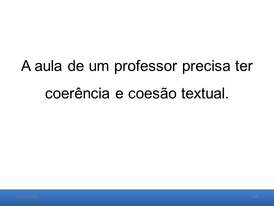 16/06/201384 A aula de um professor precisa ter coerência e coesão textual.
