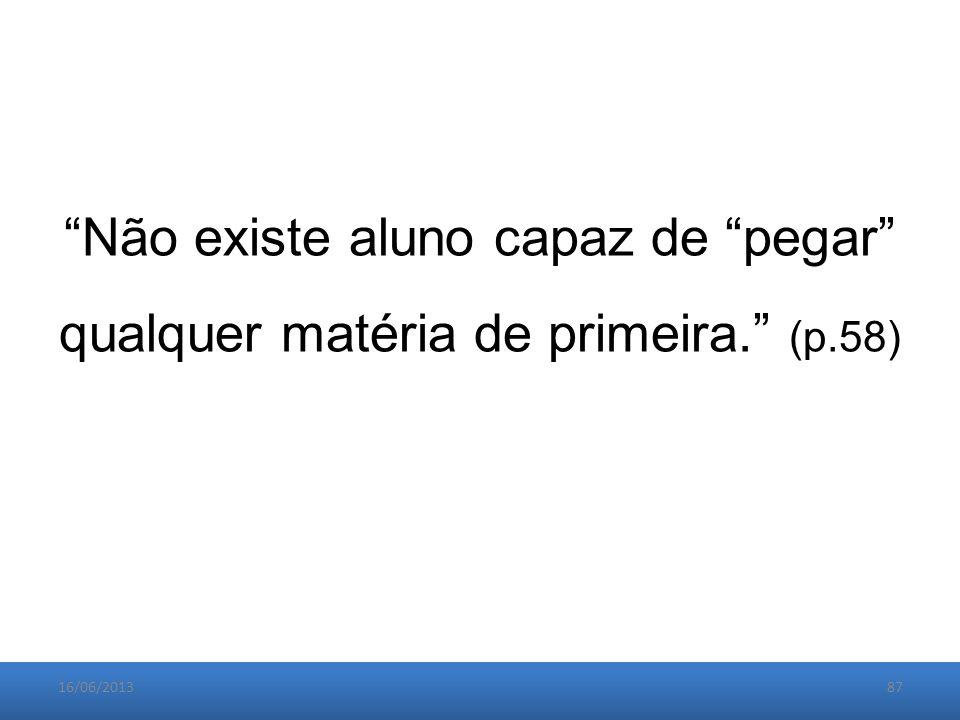 16/06/201387 Não existe aluno capaz de pegar qualquer matéria de primeira. (p.58)
