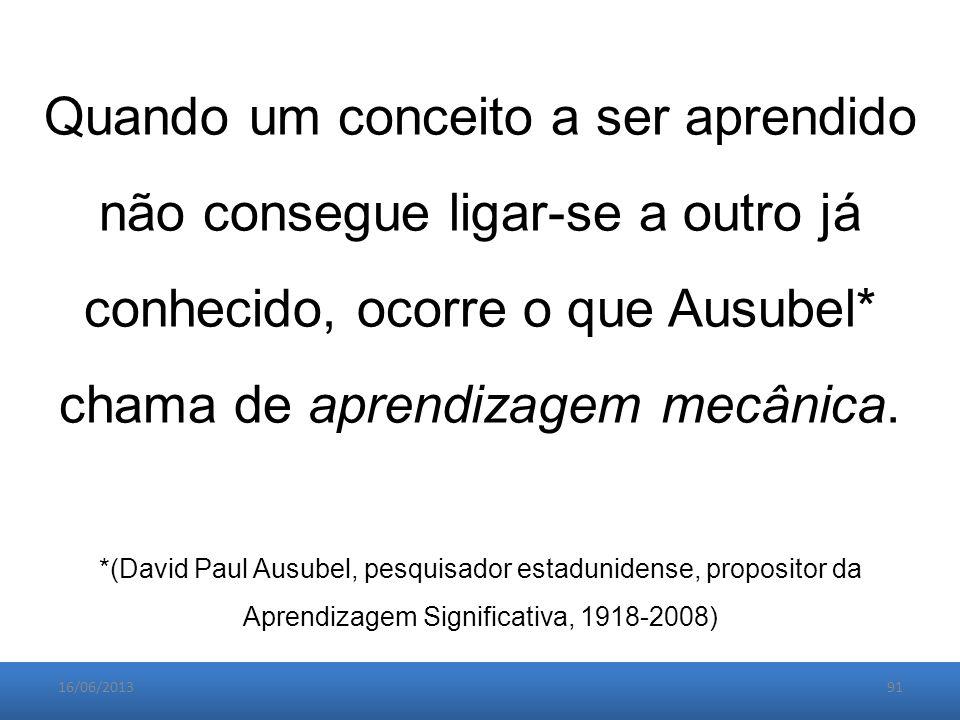 16/06/201391 Quando um conceito a ser aprendido não consegue ligar-se a outro já conhecido, ocorre o que Ausubel* chama de aprendizagem mecânica.