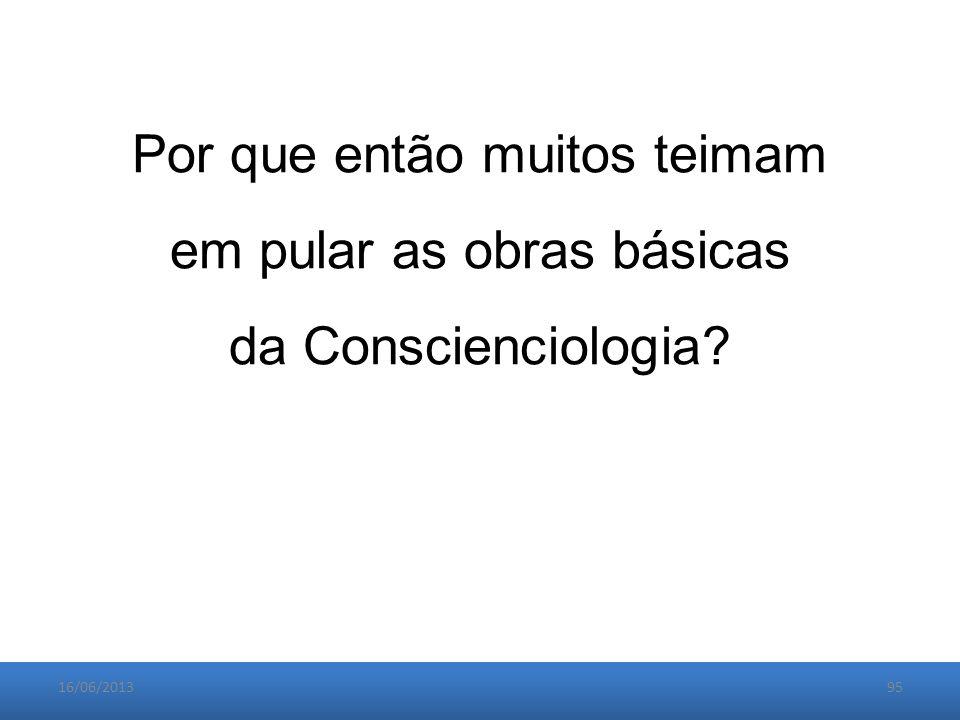 16/06/201395 Por que então muitos teimam em pular as obras básicas da Conscienciologia