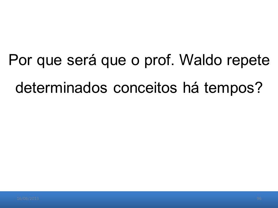 16/06/201396 Por que será que o prof. Waldo repete determinados conceitos há tempos