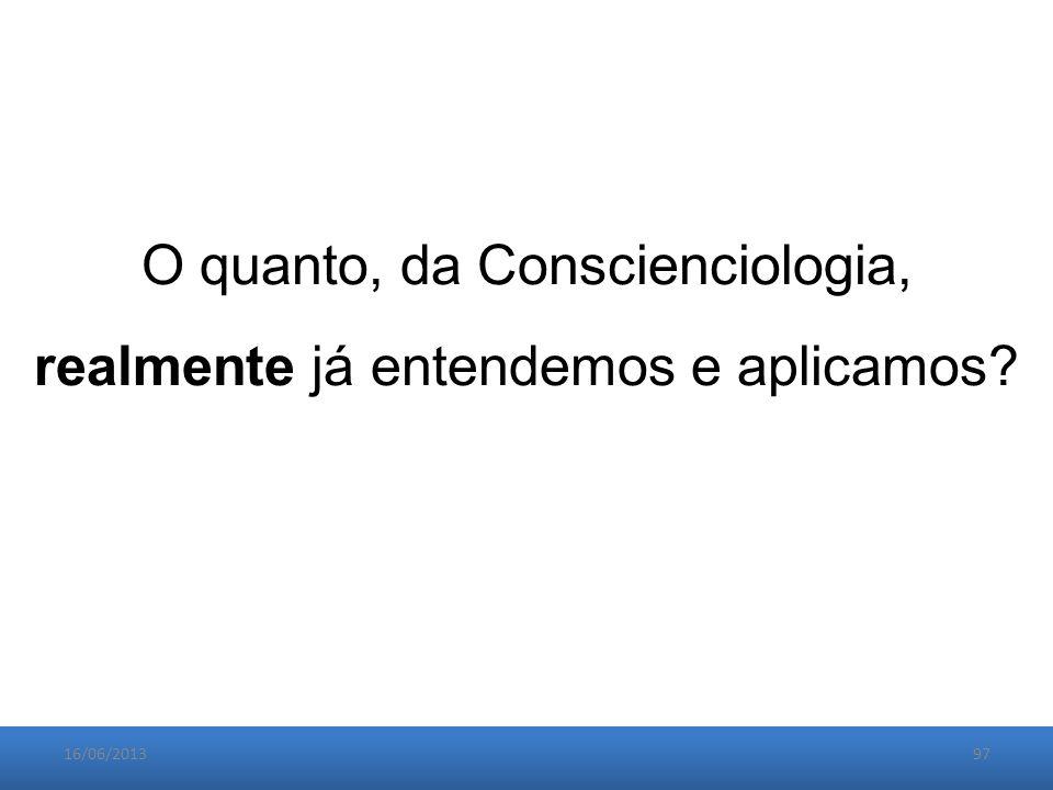 16/06/201397 O quanto, da Conscienciologia, realmente já entendemos e aplicamos