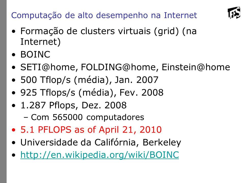 Computação de alto desempenho na Internet Formação de clusters virtuais (grid) (na Internet) BOINC SETI@home, FOLDING@home, Einstein@home 500 Tflop/s
