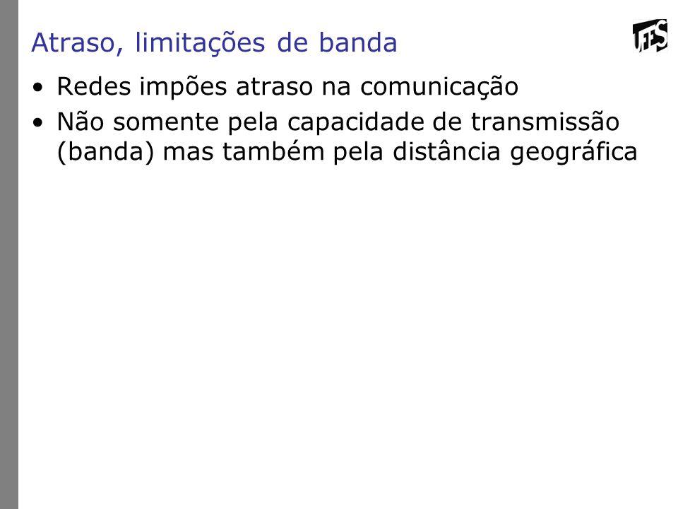Atraso, limitações de banda Redes impões atraso na comunicação Não somente pela capacidade de transmissão (banda) mas também pela distância geográfica