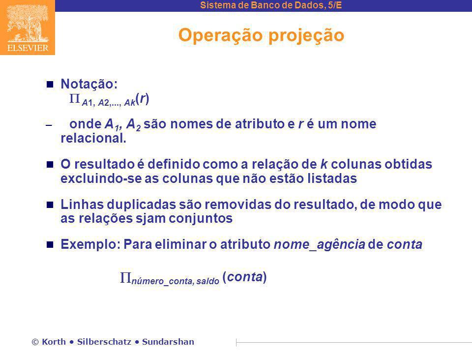 Sistema de Banco de Dados, 5/E © Korth Silberschatz Sundarshan Operação projeção n Notação:  A1, A2,..., Ak (r) – onde A 1, A 2 são nomes de atributo e r é um nome relacional.