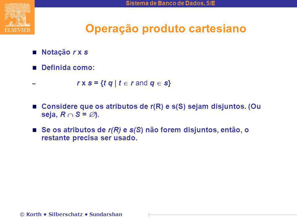 Sistema de Banco de Dados, 5/E © Korth Silberschatz Sundarshan Operação produto cartesiano n Notação r x s n Definida como: – r x s = {t q | t  r and q  s} n Considere que os atributos de r(R) e s(S) sejam disjuntos.