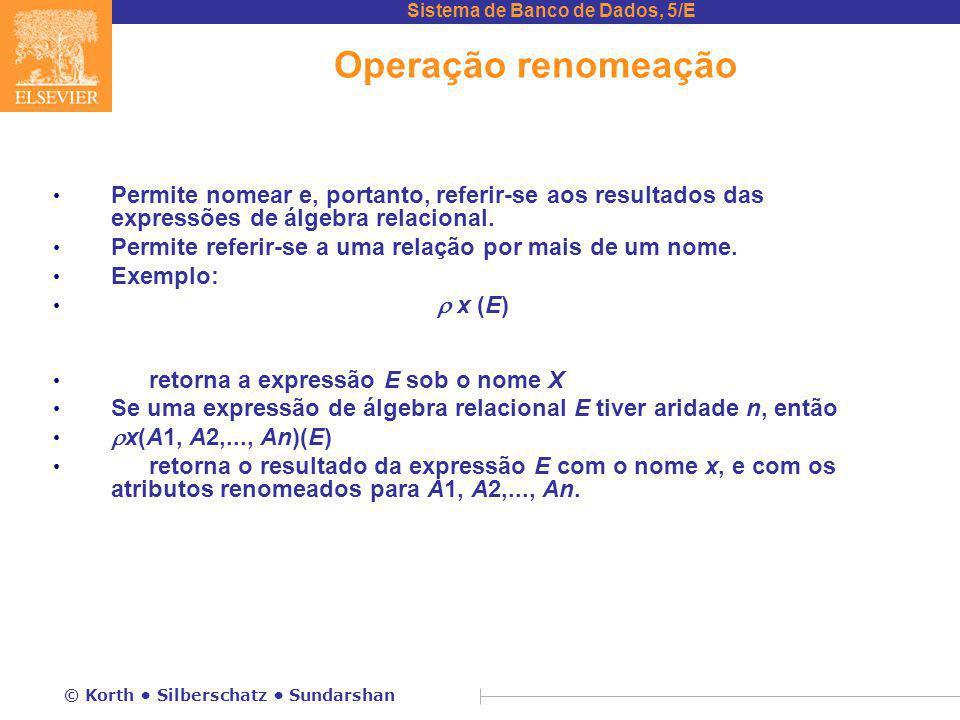 Sistema de Banco de Dados, 5/E © Korth Silberschatz Sundarshan Operação renomeação Permite nomear e, portanto, referir-se aos resultados das expressões de álgebra relacional.