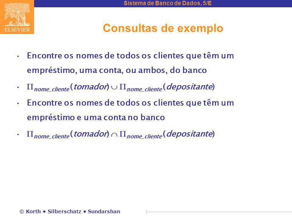Sistema de Banco de Dados, 5/E © Korth Silberschatz Sundarshan Consultas de exemplo Encontre os nomes de todos os clientes que têm um empréstimo, uma conta, ou ambos, do banco  nome_cliente (tomador)   nome_cliente (depositante) Encontre os nomes de todos os clientes que têm um empréstimo e uma conta no banco  nome_cliente (tomador)   nome_cliente (depositante)
