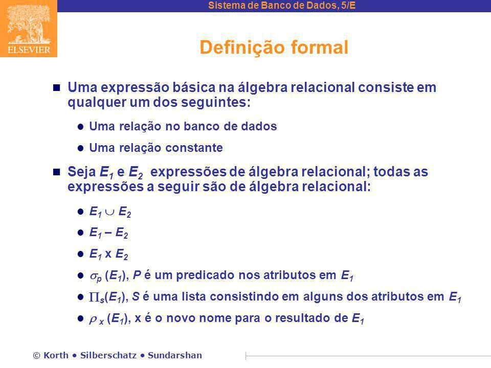 Sistema de Banco de Dados, 5/E © Korth Silberschatz Sundarshan Definição formal n Uma expressão básica na álgebra relacional consiste em qualquer um dos seguintes: l Uma relação no banco de dados l Uma relação constante n Seja E 1 e E 2 expressões de álgebra relacional; todas as expressões a seguir são de álgebra relacional: l E 1  E 2 l E 1 – E 2 l E 1 x E 2 l  p (E 1 ), P é um predicado nos atributos em E 1 l  s (E 1 ), S é uma lista consistindo em alguns dos atributos em E 1 l  x (E 1 ), x é o novo nome para o resultado de E 1
